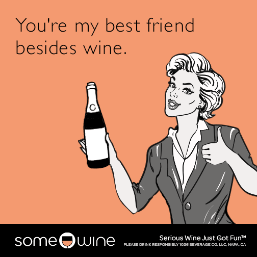 You're my best friend besides wine.