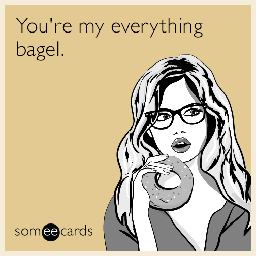 You're my everything bagel.