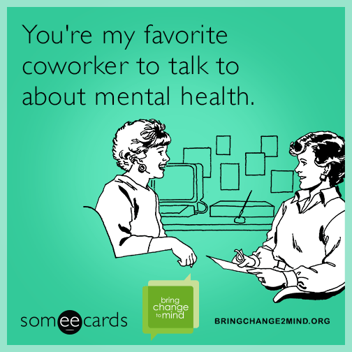 You're my favorite coworker to talk to about mental health.