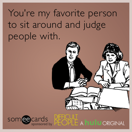 You're my favorite person to sit around and judge people with.