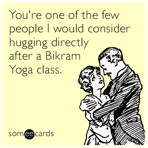 You're one of the few people I would consider hugging directly after a Bikram Yoga class