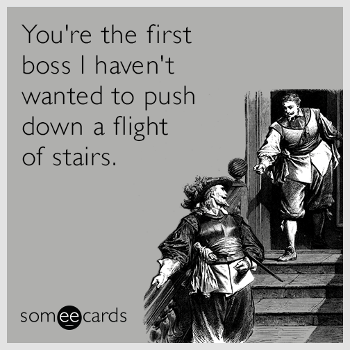 You're the first boss I haven't wanted to push down a flight of stairs