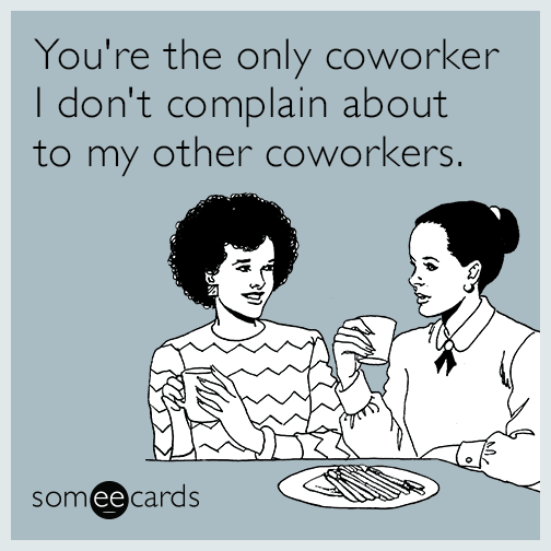 You're the only coworker I don't complain about to my other coworkers.