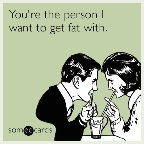 You're the person I want to get fat with.
