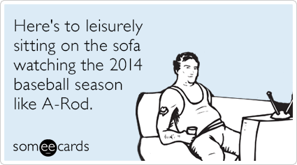 Here's to leisurely sitting on the sofa watching the 2014 baseball season like A-Rod.