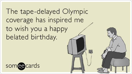 The tape-delayed Olympic coverage has inspired me to wish you a happy belated birthday.