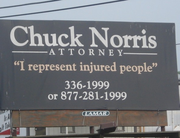 Chuck Norris secretly went to law school so he can help his victims get compensated for getting beat up by Chuck Norris.