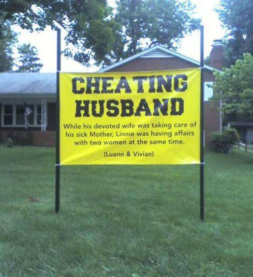 The easiest way to alert your neighbors that your husband is a cheating bastard.