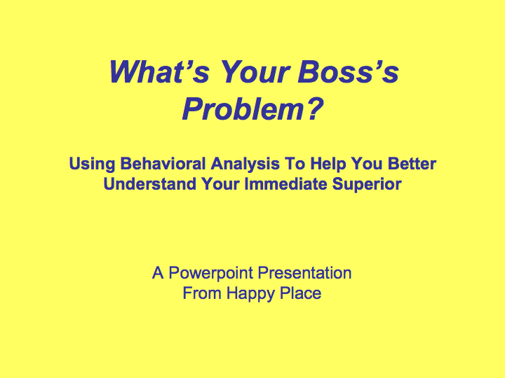 A simple guide to understanding what your boss's problem is.