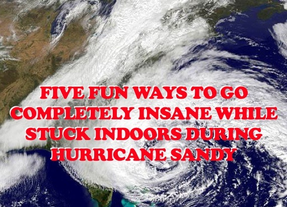 5 fun ways to go completely insane while stuck indoors during Hurricane Sandy.
