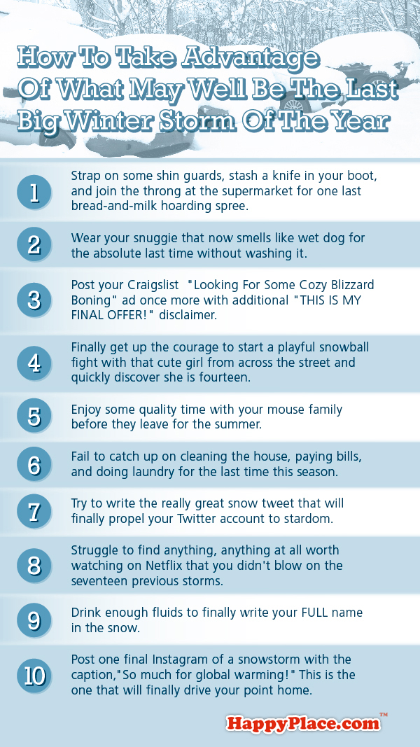 10 ways to take advantage of what may very well be the last big winter storm of the year.