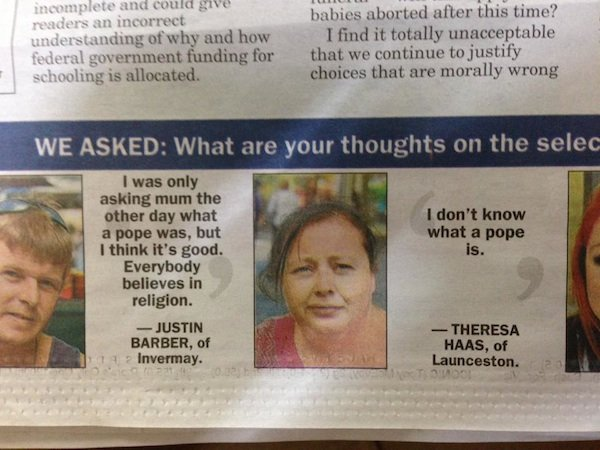 Tasmanian newspaper reveals Tasmanian people's thoughts on the new pope are just as hazy as yours.