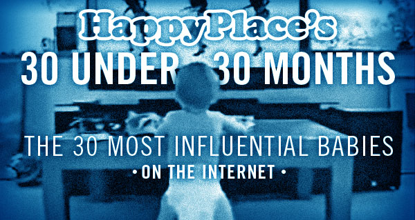 30 Under 30 Months: The 30 most influential babies on the Internet.