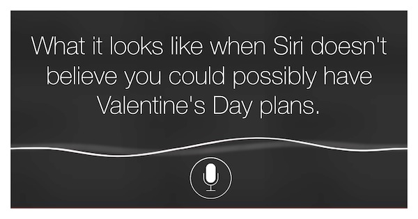 What it looks like when Siri doesn't believe you could possibly have Valentine's Day plans.
