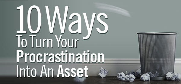 10 ways to turn your procrastination into an asset.