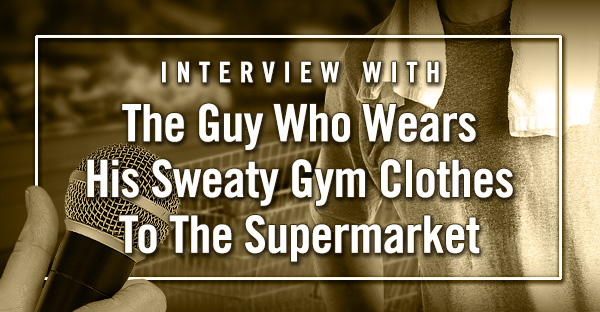 An exclusive interview with the Guy Who Wears His Sweaty Gym Clothes To The Supermarket.