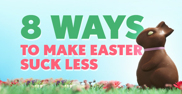 8 ways to make Easter suck less.