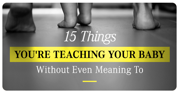 15 things you're teaching your baby without even meaning to.