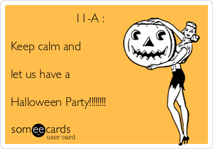 11-A :  Keep calm and  let us have a  Halloween Party!!!!!!!!