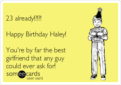 23 already!?!?!  Happy Birthday Haley!  You're by far the best girlfriend that any guy could ever ask for!