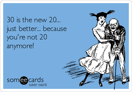 30 is the new 20... just better... because you're not 20 anymore!
