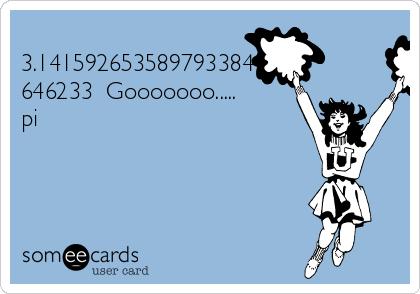 3.141592653589793384 646233  Gooooooo..... pi