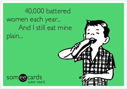 40,000 battered women each year...             And I still eat mine plain...