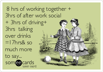 8 hrs of working together + 3hrs of after work social + 3hrs of driving+ 3hrs  talking over drinks =17hrs& so much more to say...