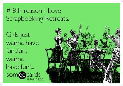 # 8th reason I Love Scrapbooking Retreats..  Girls just wanna have fun..fun, wanna have fun!...