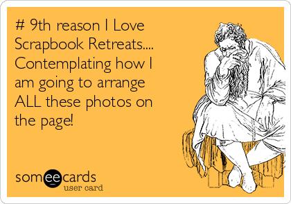 9th Reason I Love Scrapbook Retreats Contemplating How I Am
