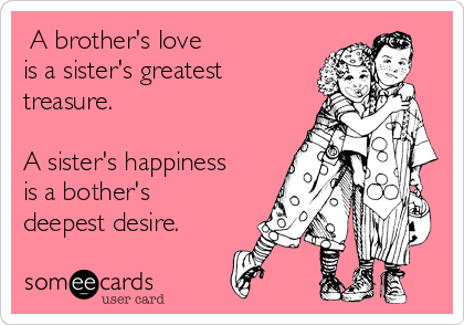 A brother's love is a sister's greatest treasure.  A sister's happiness is a bother's deepest desire.