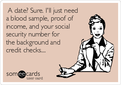 A date? Sure. I'll just need a blood sample, proof of income, and your social security number for the background and credit checks....