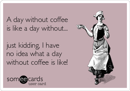 A day without coffee is like a day without...  just kidding, I have  no idea what a day  without coffee is like!