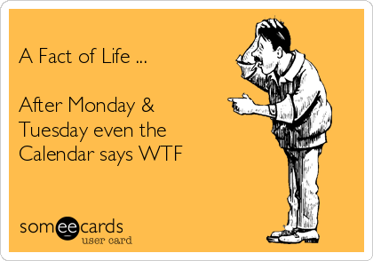 A Fact of Life ...  After Monday & Tuesday even the Calendar says WTF