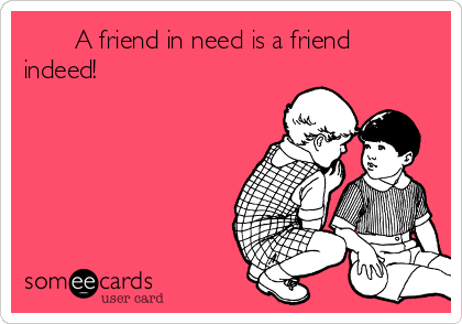 A friend in need is a friend indeed!
