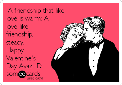 A friendship that like love is warm; A love like friendship, steady. Happy Valentine's Day Avazi :D