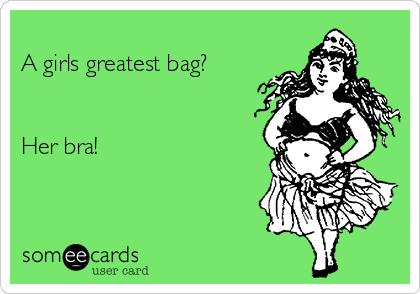 A girls greatest bag?   Her bra!