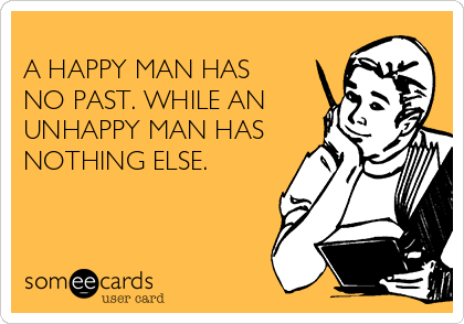 A HAPPY MAN HAS NO PAST. WHILE AN UNHAPPY MAN HAS NOTHING ELSE.