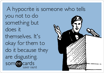 A hypocrite is someone who tells you not to do something but does it themselves. It's okay for them to do it because they are disgusting.