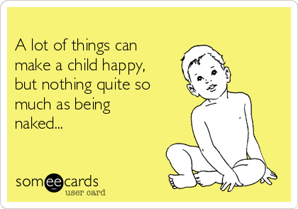 A lot of things can make a child happy, but nothing quite so much as being naked...