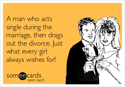 A man who acts single during the  marriage, then drags out the divorce. Just what every girl always wishes for!