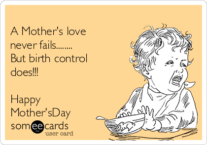 A Mother's love  never fails........ But birth control does!!!  Happy Mother'sDay