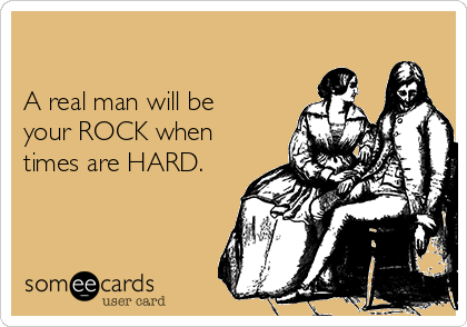 A real man will be  your ROCK when times are HARD.