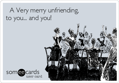 ♫ A Very merry unfriending, to you... and you!♬