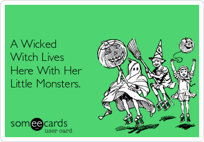 A Wicked Witch Lives Here With Her Little Monsters.
