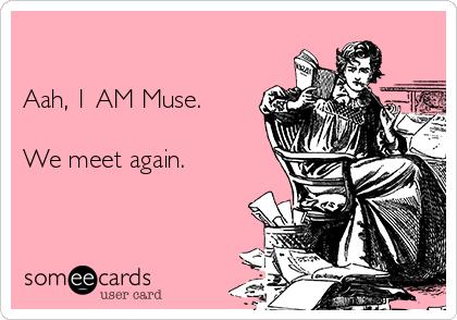 Aah, 1 AM Muse.  We meet again.