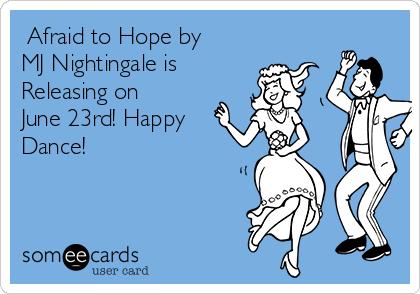 Afraid to Hope by MJ Nightingale is Releasing on June 23rd! Happy Dance!