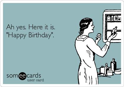 "Ah yes. Here it is. ""Happy Birthday""."