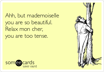 Ahh, but mademoiselle you are so beautiful. Relax mon cher, you are too tense.