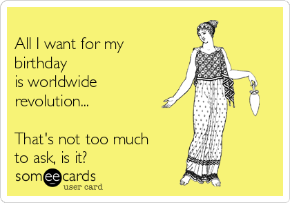 All I want for my  birthday  is worldwide  revolution...   That's not too much to ask, is it?